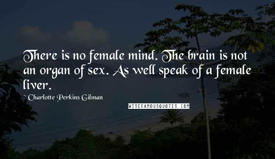 Charlotte Perkins Gilman quotes: There is no female mind. The brain is not an organ of sex. As well speak of a female liver.