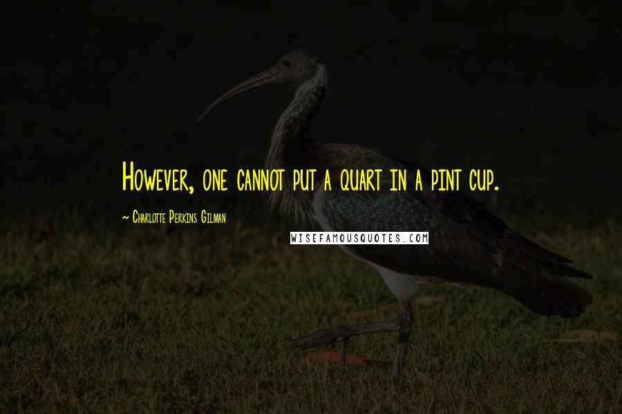 Charlotte Perkins Gilman quotes: However, one cannot put a quart in a pint cup.