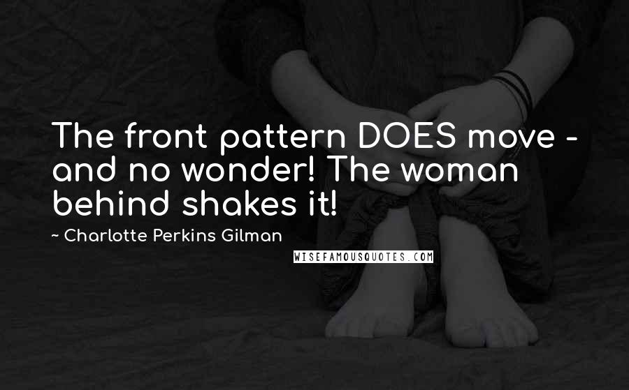 Charlotte Perkins Gilman quotes: The front pattern DOES move - and no wonder! The woman behind shakes it!