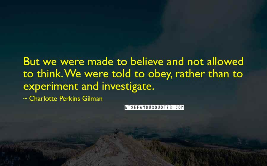 Charlotte Perkins Gilman quotes: But we were made to believe and not allowed to think. We were told to obey, rather than to experiment and investigate.