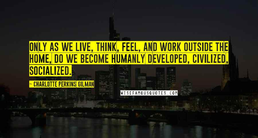 Charlotte Perkins Gilman quotes: Only as we live, think, feel, and work outside the home, do we become humanly developed, civilized, socialized.