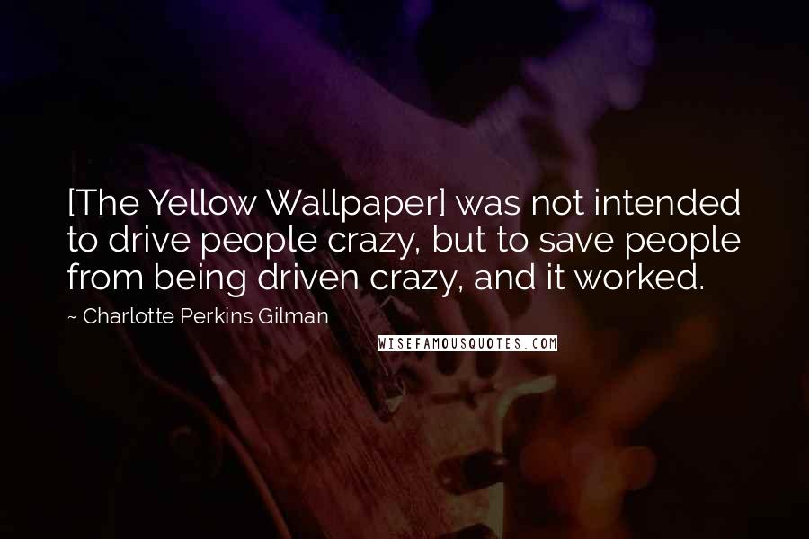 Charlotte Perkins Gilman quotes: [The Yellow Wallpaper] was not intended to drive people crazy, but to save people from being driven crazy, and it worked.