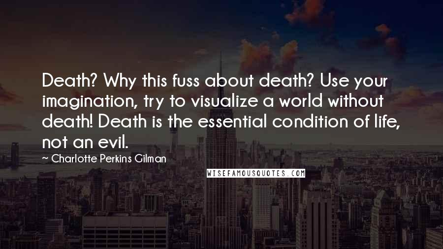 Charlotte Perkins Gilman quotes: Death? Why this fuss about death? Use your imagination, try to visualize a world without death! Death is the essential condition of life, not an evil.