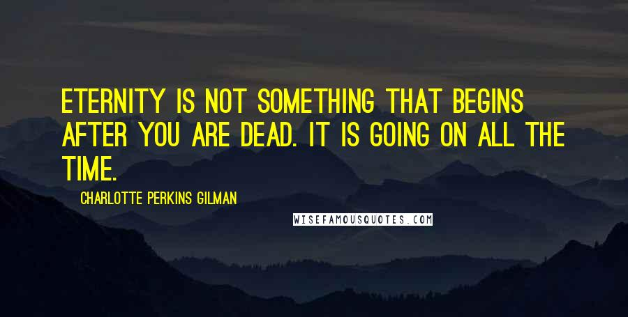 Charlotte Perkins Gilman quotes: Eternity is not something that begins after you are dead. It is going on all the time.