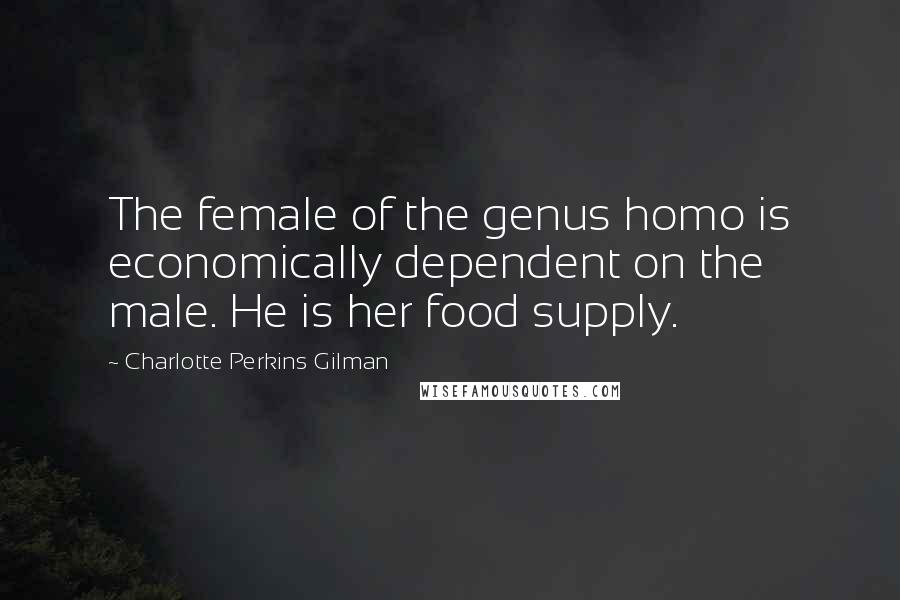 Charlotte Perkins Gilman quotes: The female of the genus homo is economically dependent on the male. He is her food supply.