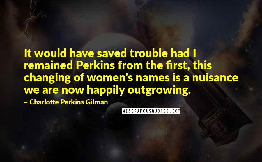 Charlotte Perkins Gilman quotes: It would have saved trouble had I remained Perkins from the first, this changing of women's names is a nuisance we are now happily outgrowing.