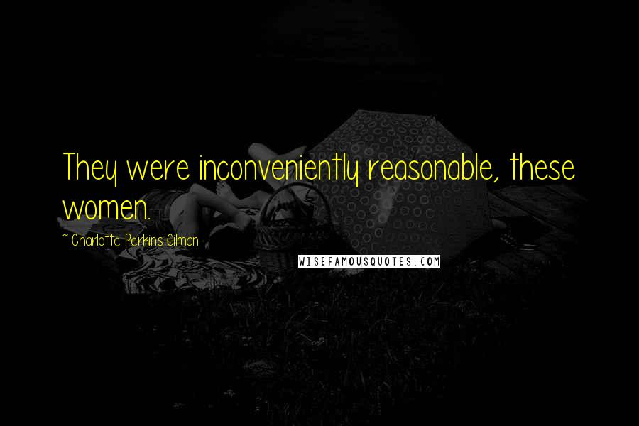 Charlotte Perkins Gilman quotes: They were inconveniently reasonable, these women.