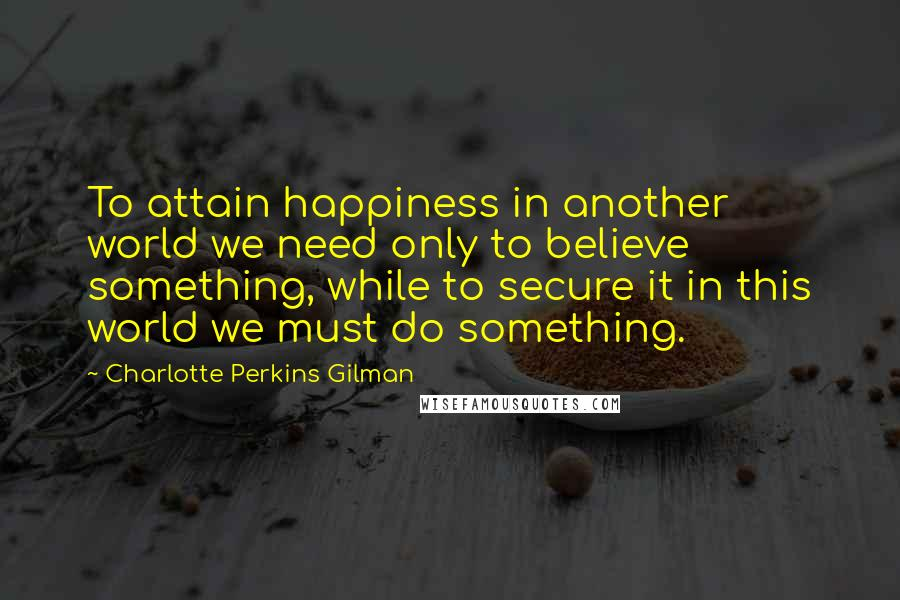 Charlotte Perkins Gilman quotes: To attain happiness in another world we need only to believe something, while to secure it in this world we must do something.