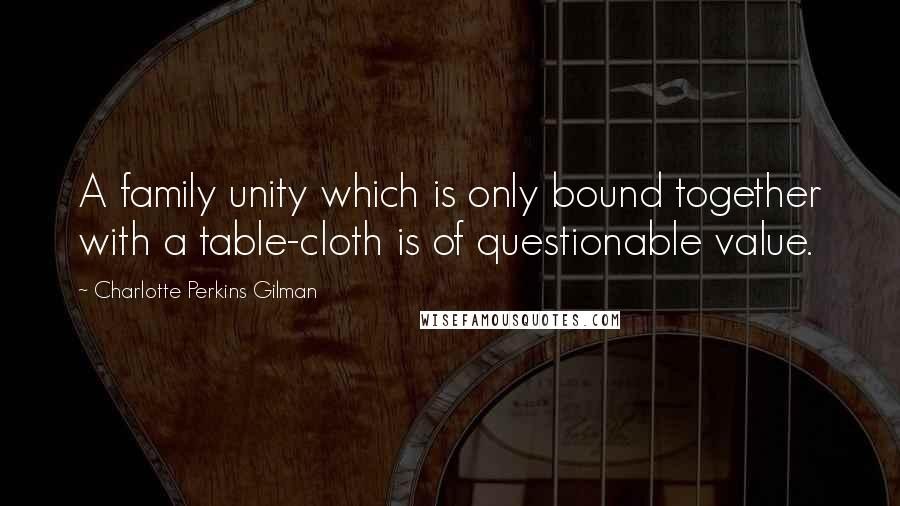 Charlotte Perkins Gilman quotes: A family unity which is only bound together with a table-cloth is of questionable value.