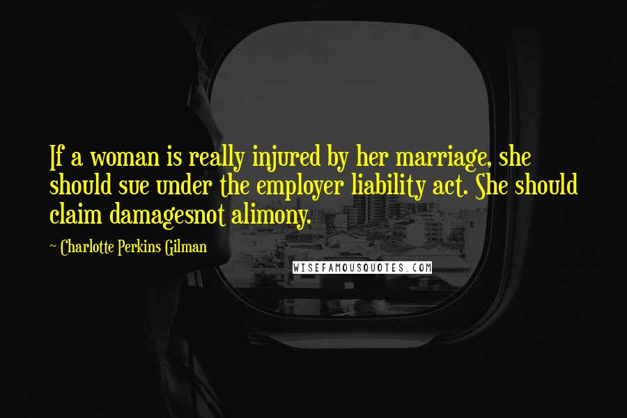 Charlotte Perkins Gilman quotes: If a woman is really injured by her marriage, she should sue under the employer liability act. She should claim damagesnot alimony.