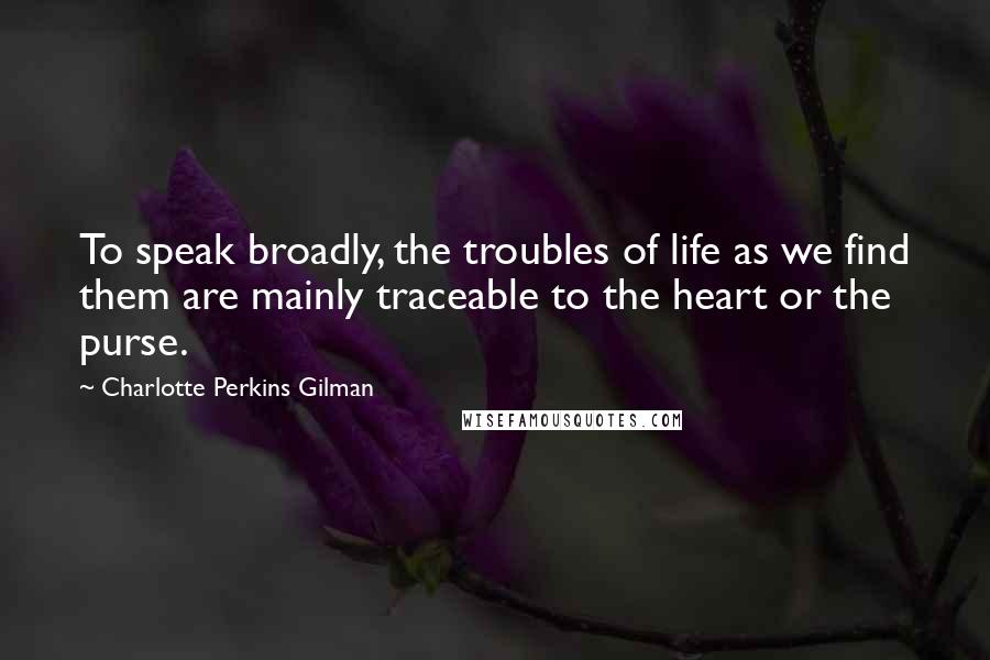 Charlotte Perkins Gilman quotes: To speak broadly, the troubles of life as we find them are mainly traceable to the heart or the purse.