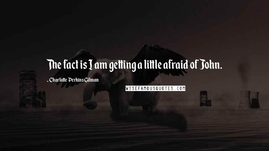 Charlotte Perkins Gilman quotes: The fact is I am getting a little afraid of John.