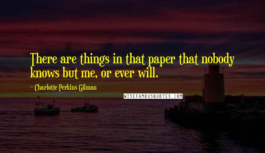 Charlotte Perkins Gilman quotes: There are things in that paper that nobody knows but me, or ever will.