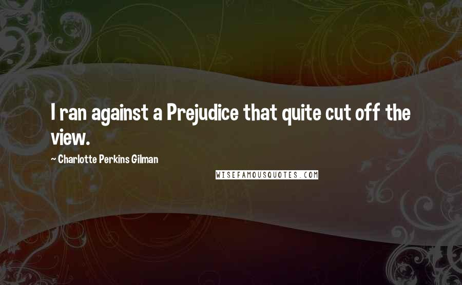 Charlotte Perkins Gilman quotes: I ran against a Prejudice that quite cut off the view.