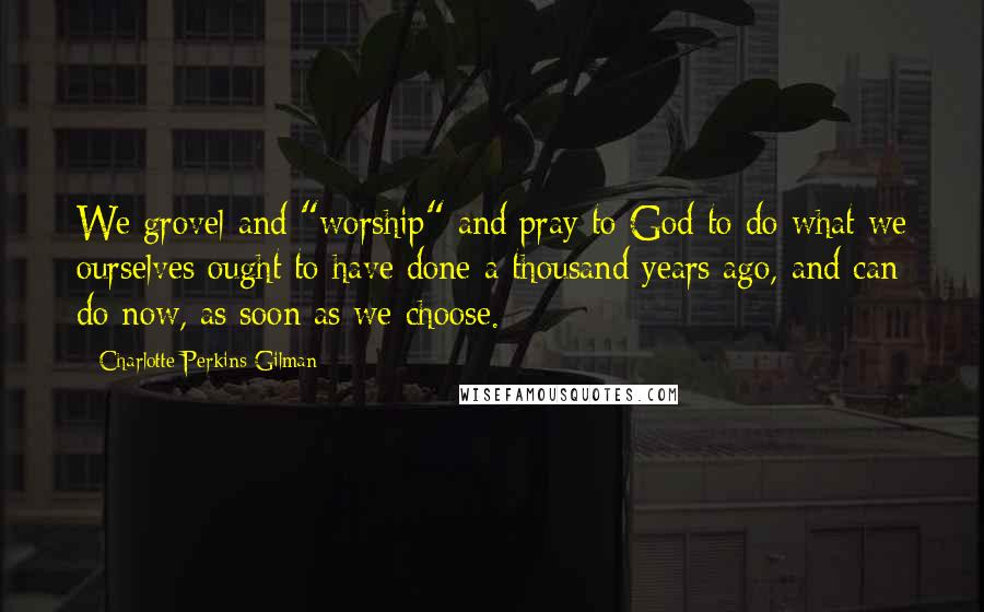 "Charlotte Perkins Gilman quotes: We grovel and ""worship"" and pray to God to do what we ourselves ought to have done a thousand years ago, and can do now, as soon as we choose."