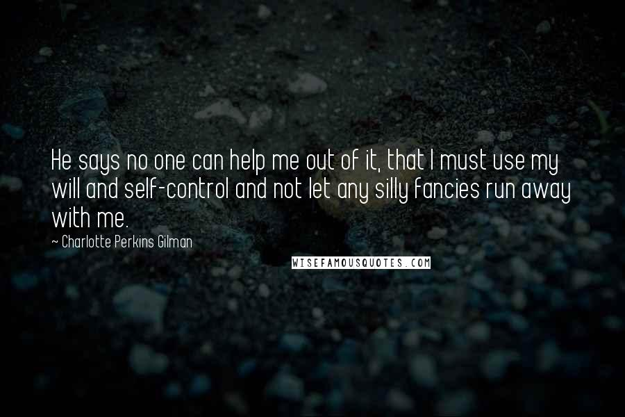 Charlotte Perkins Gilman quotes: He says no one can help me out of it, that I must use my will and self-control and not let any silly fancies run away with me.