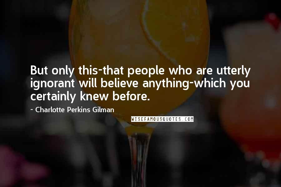 Charlotte Perkins Gilman quotes: But only this-that people who are utterly ignorant will believe anything-which you certainly knew before.