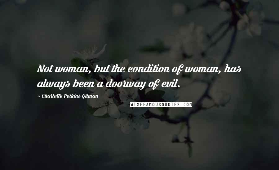 Charlotte Perkins Gilman quotes: Not woman, but the condition of woman, has always been a doorway of evil.