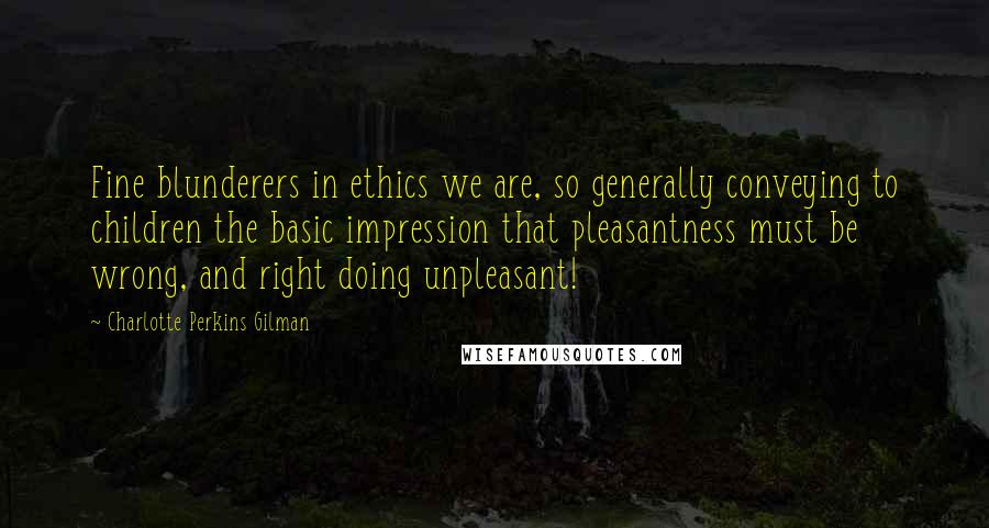 Charlotte Perkins Gilman quotes: Fine blunderers in ethics we are, so generally conveying to children the basic impression that pleasantness must be wrong, and right doing unpleasant!