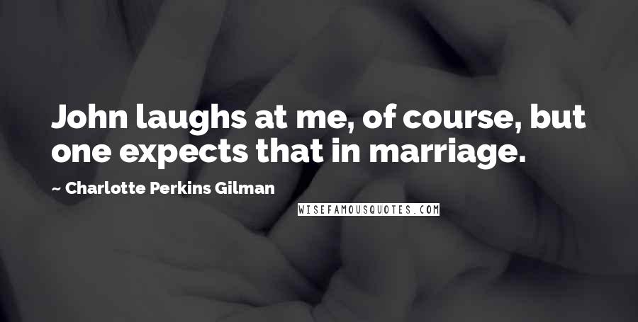 Charlotte Perkins Gilman quotes: John laughs at me, of course, but one expects that in marriage.