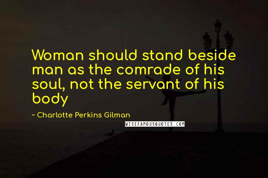 Charlotte Perkins Gilman quotes: Woman should stand beside man as the comrade of his soul, not the servant of his body