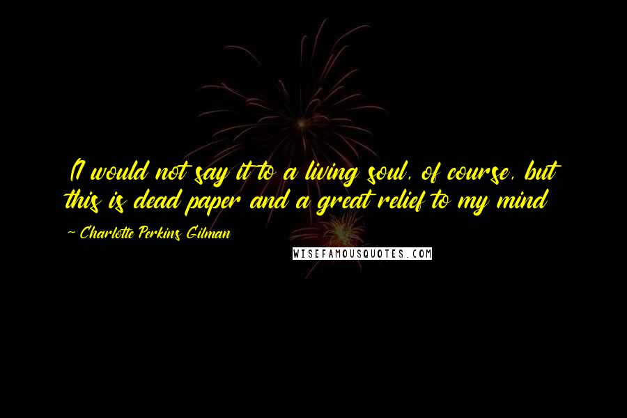 Charlotte Perkins Gilman quotes: (I would not say it to a living soul, of course, but this is dead paper and a great relief to my mind