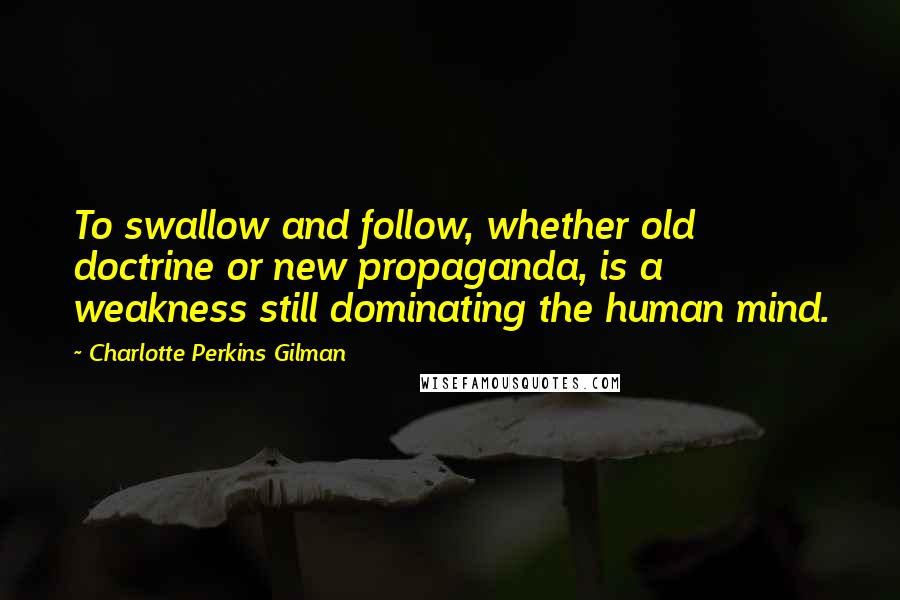 Charlotte Perkins Gilman quotes: To swallow and follow, whether old doctrine or new propaganda, is a weakness still dominating the human mind.