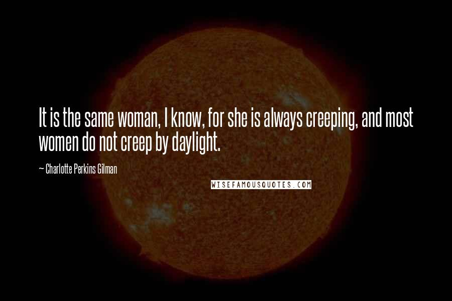 Charlotte Perkins Gilman quotes: It is the same woman, I know, for she is always creeping, and most women do not creep by daylight.