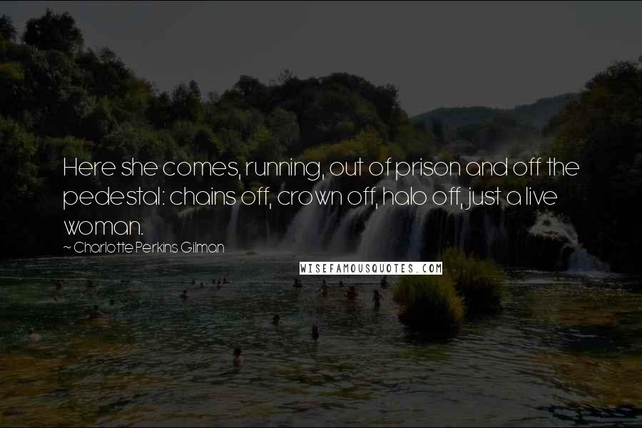 Charlotte Perkins Gilman quotes: Here she comes, running, out of prison and off the pedestal: chains off, crown off, halo off, just a live woman.