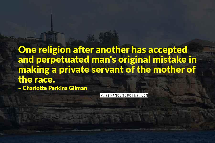 Charlotte Perkins Gilman quotes: One religion after another has accepted and perpetuated man's original mistake in making a private servant of the mother of the race.