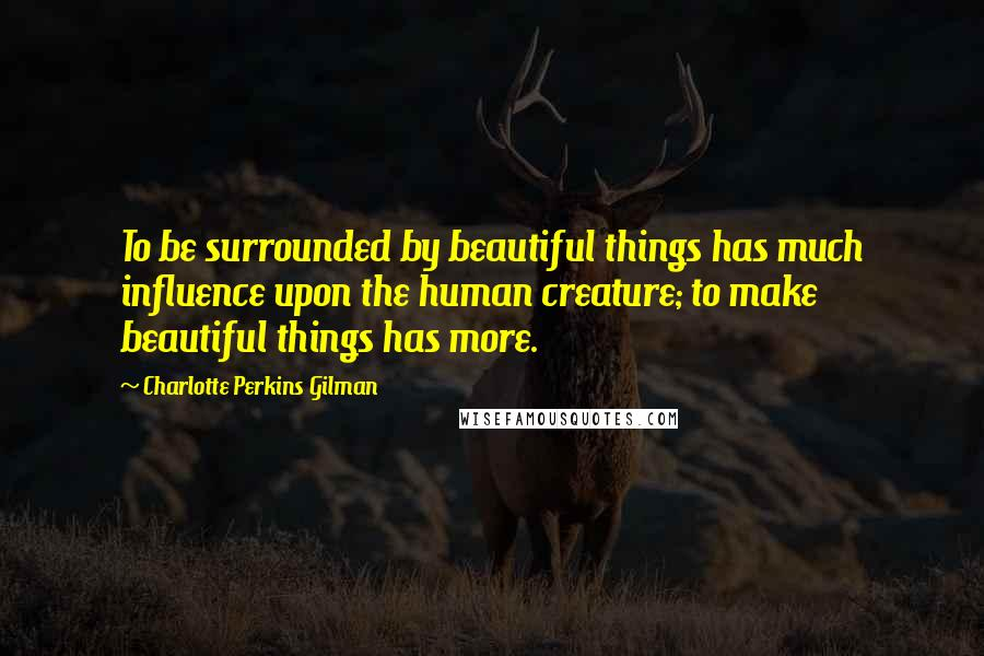 Charlotte Perkins Gilman quotes: To be surrounded by beautiful things has much influence upon the human creature; to make beautiful things has more.