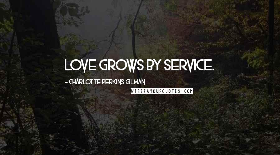 Charlotte Perkins Gilman quotes: Love grows by service.