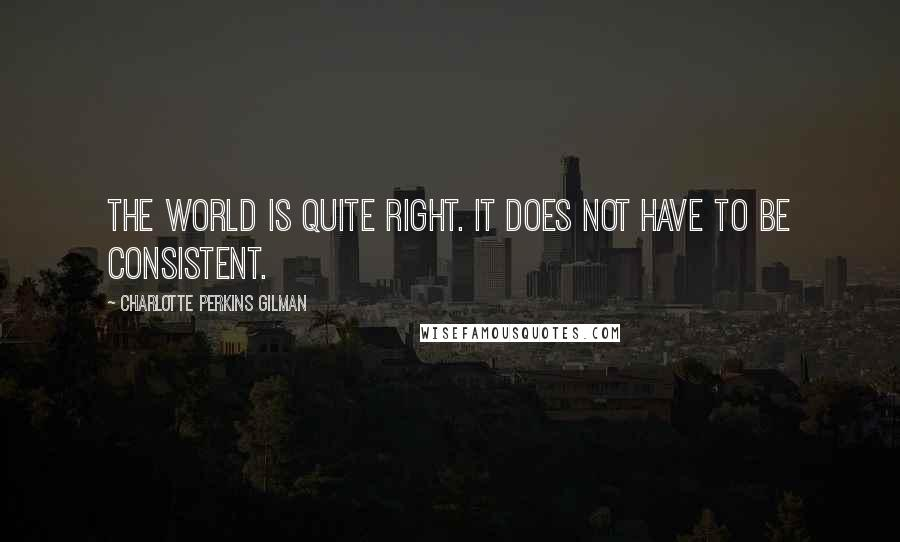 Charlotte Perkins Gilman quotes: The world is quite right. It does not have to be consistent.