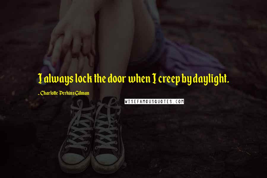 Charlotte Perkins Gilman quotes: I always lock the door when I creep by daylight.