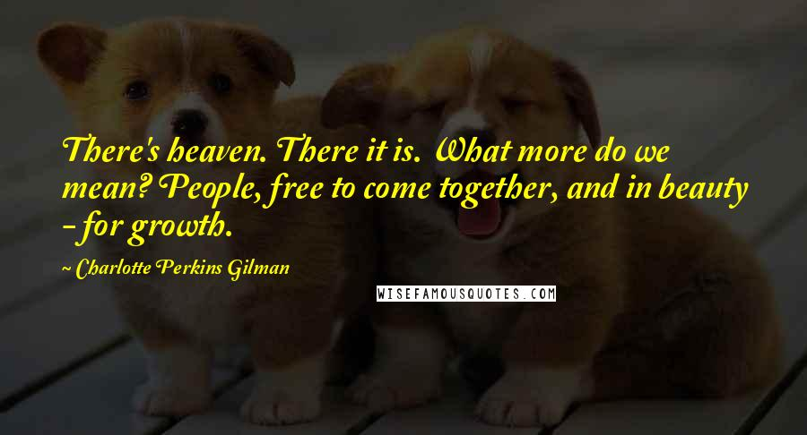 Charlotte Perkins Gilman quotes: There's heaven. There it is. What more do we mean? People, free to come together, and in beauty - for growth.