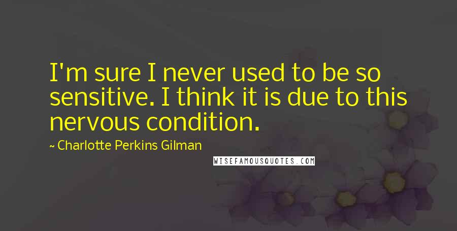 Charlotte Perkins Gilman quotes: I'm sure I never used to be so sensitive. I think it is due to this nervous condition.