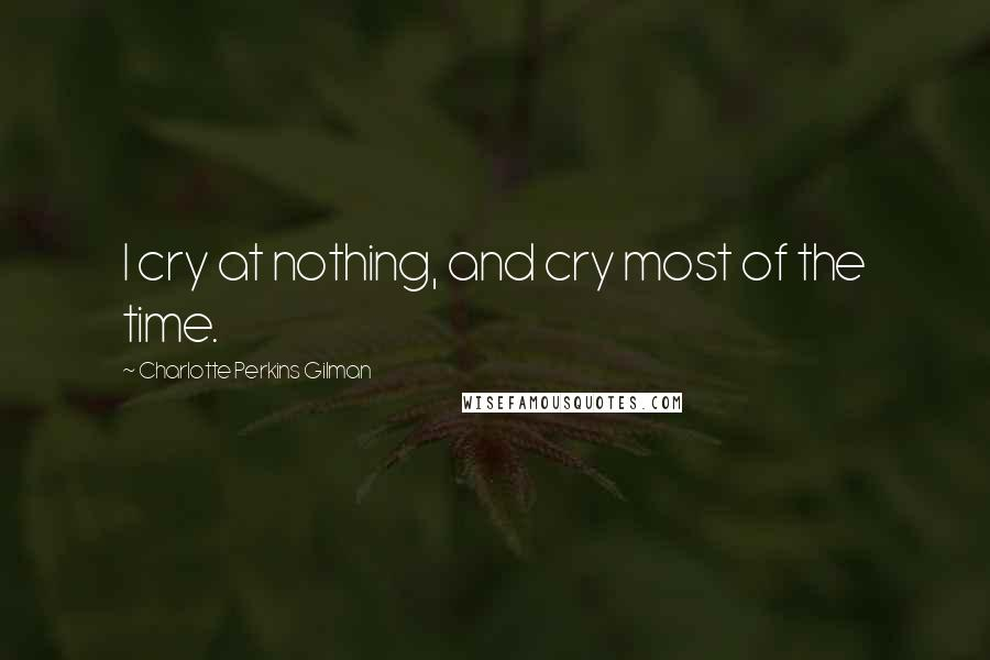 Charlotte Perkins Gilman quotes: I cry at nothing, and cry most of the time.