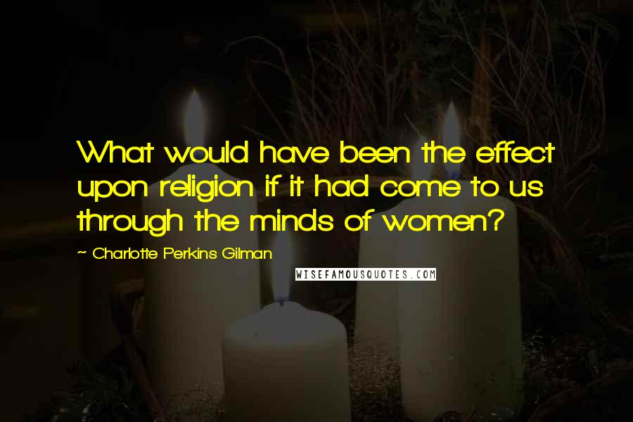 Charlotte Perkins Gilman quotes: What would have been the effect upon religion if it had come to us through the minds of women?