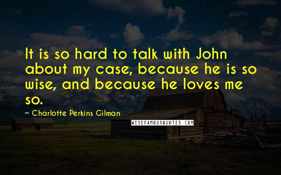 Charlotte Perkins Gilman quotes: It is so hard to talk with John about my case, because he is so wise, and because he loves me so.