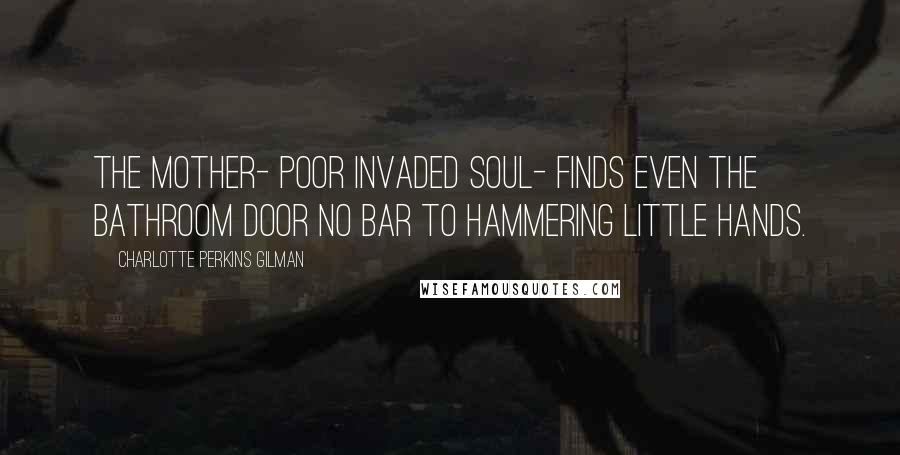 Charlotte Perkins Gilman quotes: The mother- poor invaded soul- finds even the bathroom door no bar to hammering little hands.
