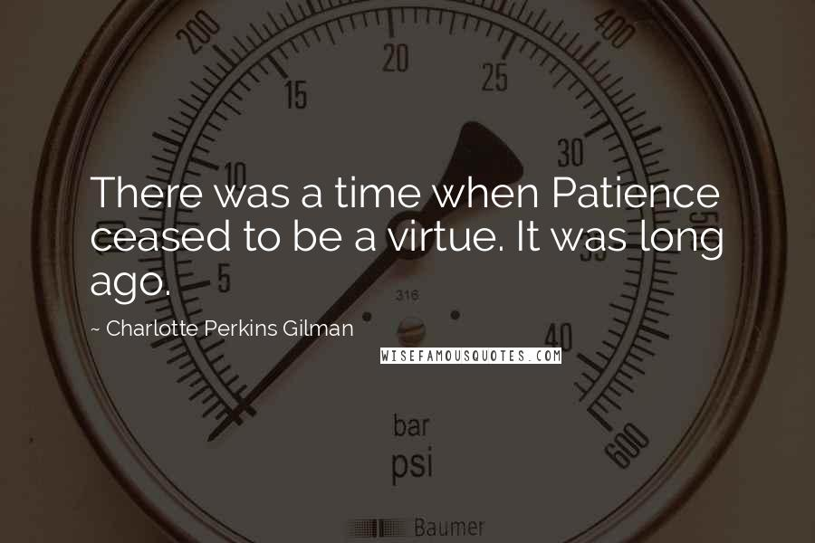 Charlotte Perkins Gilman quotes: There was a time when Patience ceased to be a virtue. It was long ago.