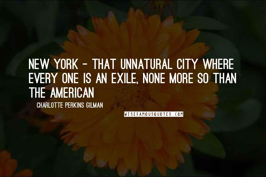 Charlotte Perkins Gilman quotes: New York - that unnatural city where every one is an exile, none more so than the American