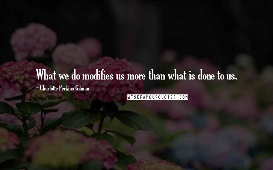 Charlotte Perkins Gilman quotes: What we do modifies us more than what is done to us.
