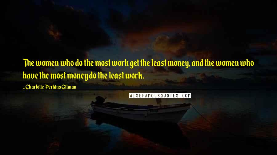 Charlotte Perkins Gilman quotes: The women who do the most work get the least money, and the women who have the most money do the least work.
