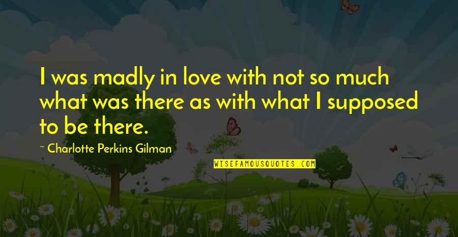Charlotte Perkins Gilman Quotes By Charlotte Perkins Gilman: I was madly in love with not so