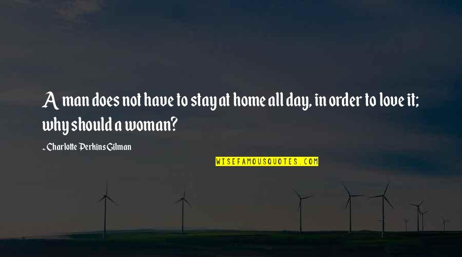 Charlotte Perkins Gilman Quotes By Charlotte Perkins Gilman: A man does not have to stay at