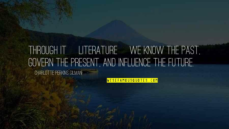 Charlotte Perkins Gilman Quotes By Charlotte Perkins Gilman: Through it [literature] we know the past, govern