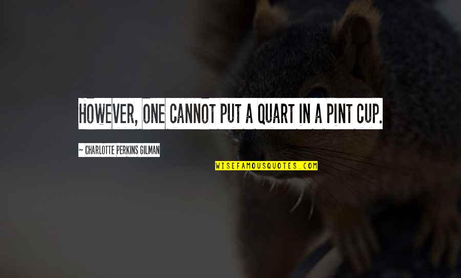 Charlotte Perkins Gilman Quotes By Charlotte Perkins Gilman: However, one cannot put a quart in a