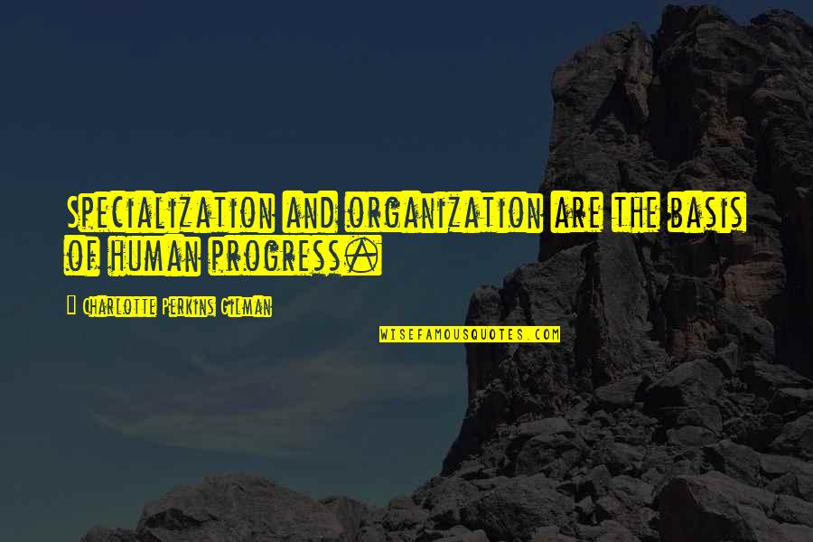 Charlotte Perkins Gilman Quotes By Charlotte Perkins Gilman: Specialization and organization are the basis of human