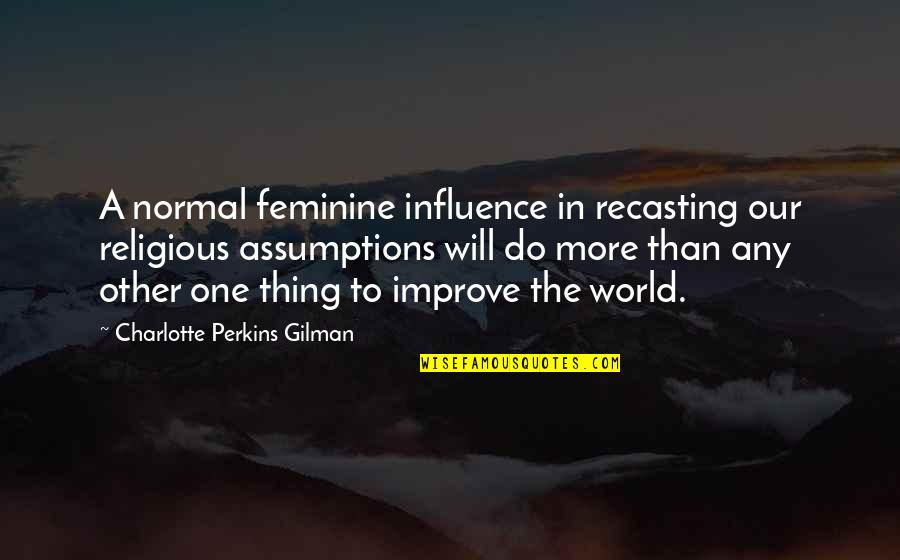 Charlotte Perkins Gilman Quotes By Charlotte Perkins Gilman: A normal feminine influence in recasting our religious